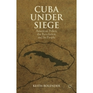 Cuba Under Siege: American Policy, the Revolution and Its People