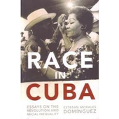 Race in Cuba: Essays on the Revolution and Racial Inequality By Esteban Morales Dom�nguez,