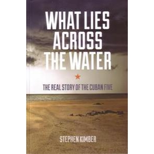What lies across the water: the real story of the Cuban Five by Stephen Kimber