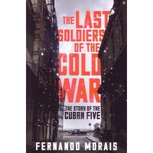 Last Soldiers of the Cold War: The Story of the Cuban Five
