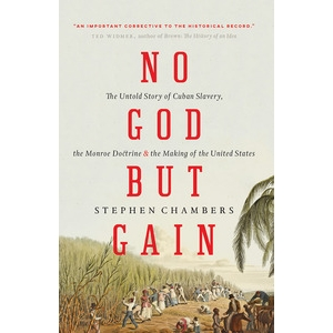 No God But Gain: The Untold Story of Cuban Slavery, the Monroe Doctrine and the Making of the United