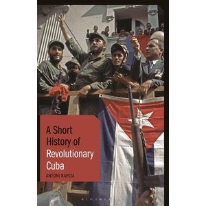 A Short History of Revolutionary Cuba by Antoni Kapcia